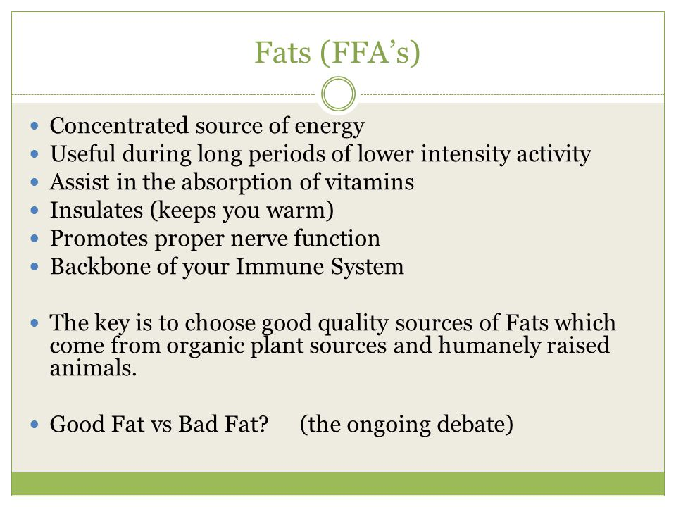 Fats (FFA's) Concentrated source of energy Useful during long periods of lower intensity activity Assist in the absorption of vitamins Insulates (keeps you warm) Promotes proper nerve function Backbone of your Immune System The key is to choose good quality sources of Fats which come from organic plant sources and humanely raised animals.