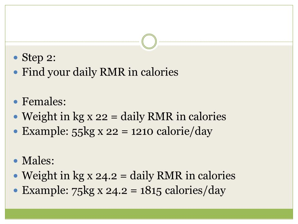 Step 2: Find your daily RMR in calories Females: Weight in kg x 22 = daily RMR in calories Example: 55kg x 22 = 1210 calorie/day Males: Weight in kg x 24.2 = daily RMR in calories Example: 75kg x 24.2 = 1815 calories/day