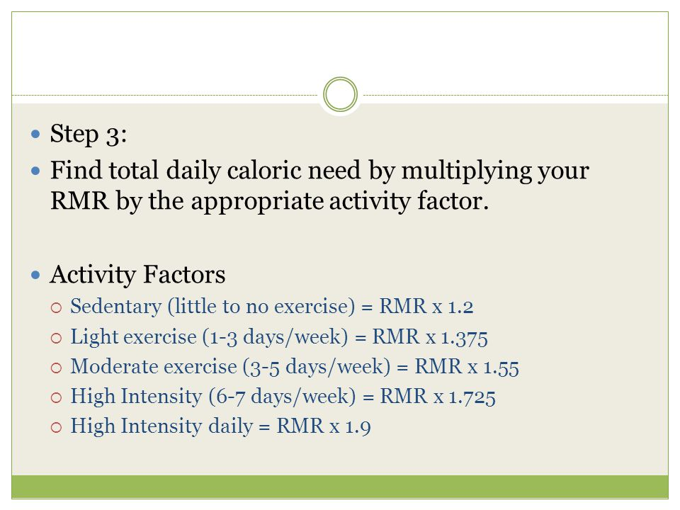 Step 3: Find total daily caloric need by multiplying your RMR by the appropriate activity factor.