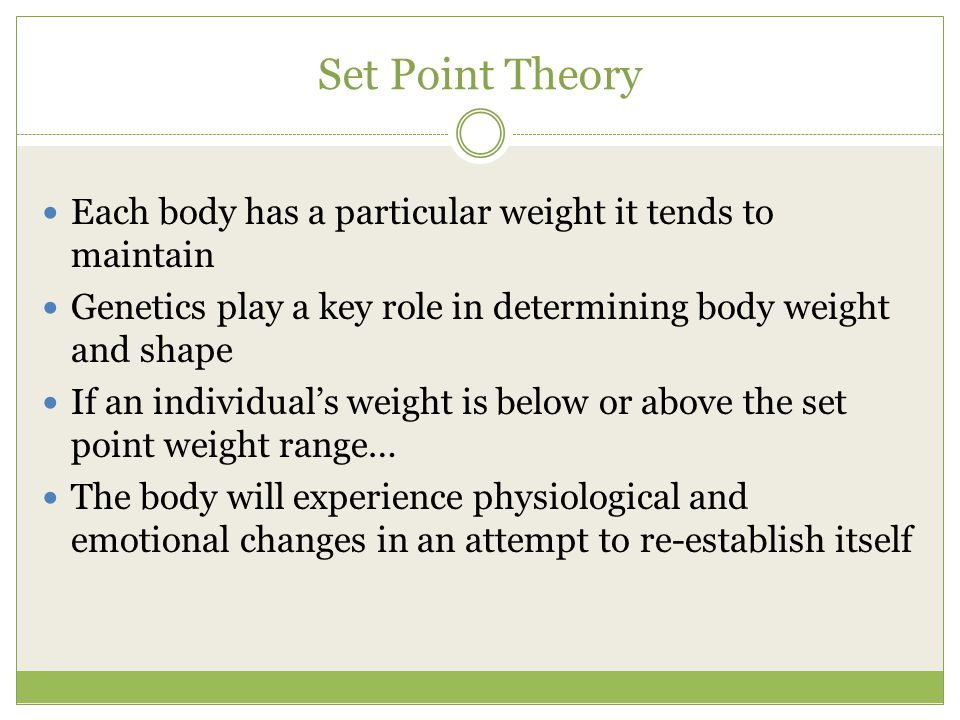 Set Point Theory Each body has a particular weight it tends to maintain Genetics play a key role in determining body weight and shape If an individual's weight is below or above the set point weight range… The body will experience physiological and emotional changes in an attempt to re-establish itself