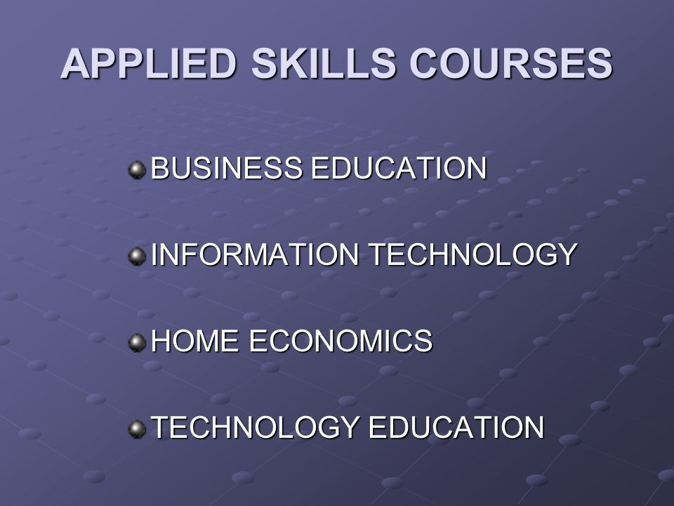 APPLIED SKILLS COURSES BUSINESS EDUCATION INFORMATION TECHNOLOGY HOME ECONOMICS TECHNOLOGY EDUCATION