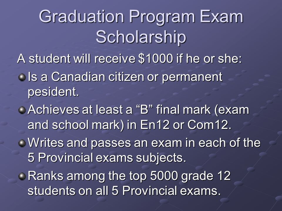 Graduation Program Exam Scholarship A student will receive $1000 if he or she: Is a Canadian citizen or permanent pesident.