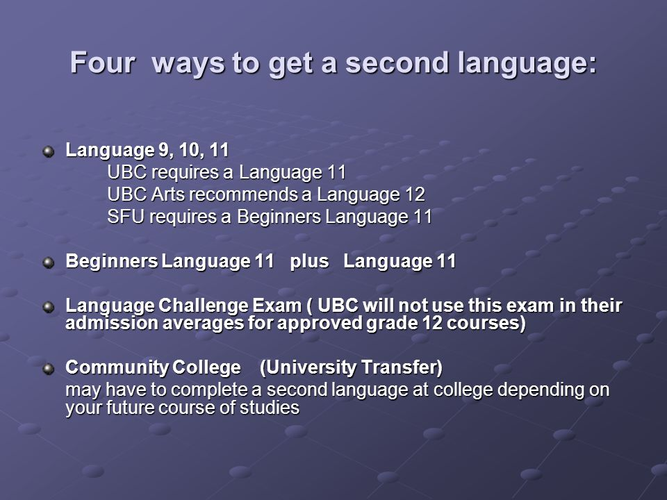 Four ways to get a second language: Language 9, 10, 11 UBC requires a Language 11 UBC Arts recommends a Language 12 SFU requires a Beginners Language 11 Beginners Language 11 plus Language 11 Language Challenge Exam ( UBC will not use this exam in their admission averages for approved grade 12 courses) Community College (University Transfer) may have to complete a second language at college depending on your future course of studies