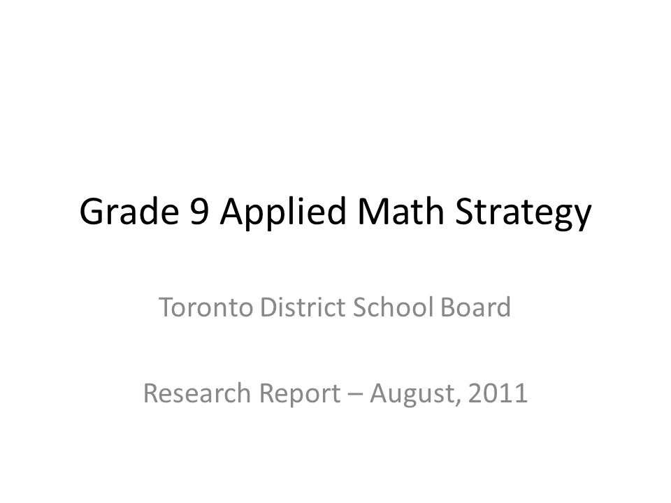 Grade 9 Applied Math Strategy Toronto District School Board Research Report – August, 2011