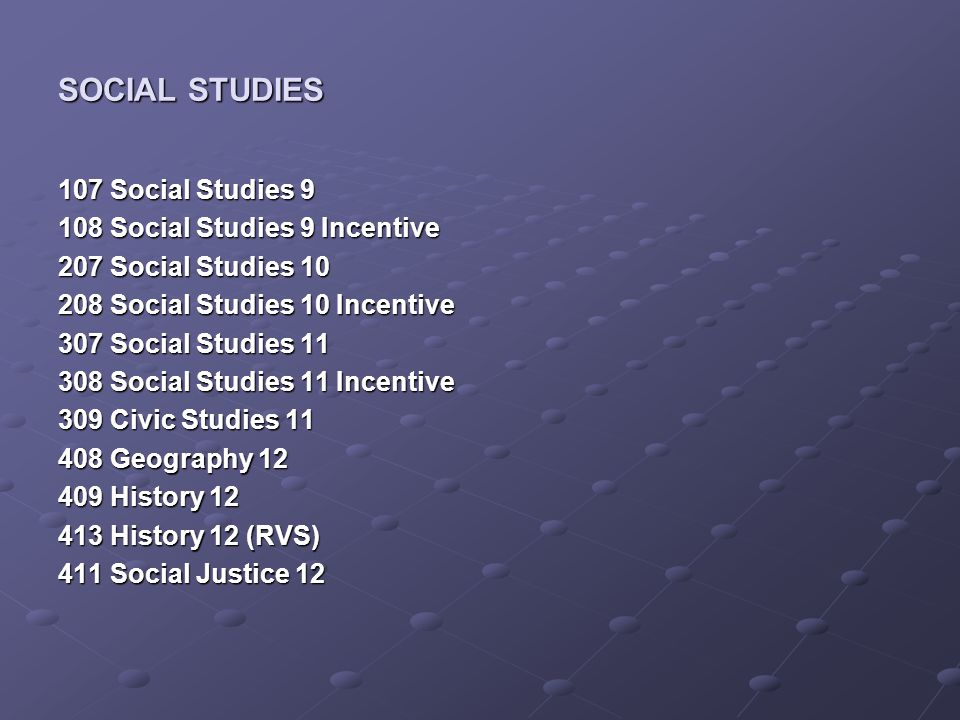 SOCIAL STUDIES 107 Social Studies Social Studies 9 Incentive 207 Social Studies Social Studies 10 Incentive 307 Social Studies Social Studies 11 Incentive 309 Civic Studies Geography History History 12 (RVS) 411 Social Justice 12
