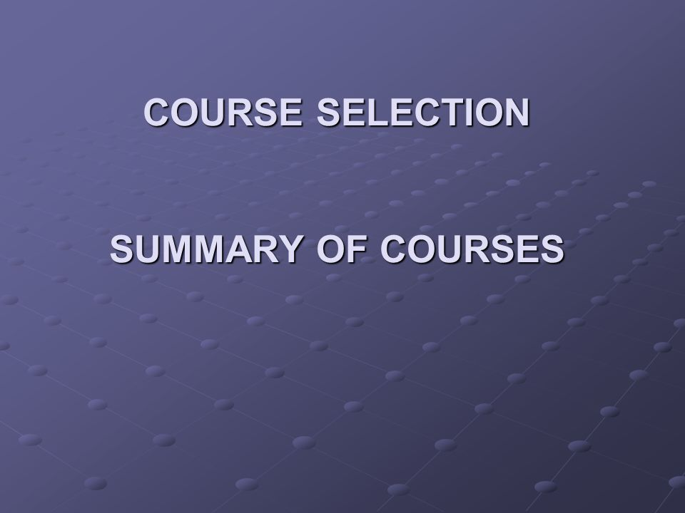 COURSE SELECTION SUMMARY OF COURSES