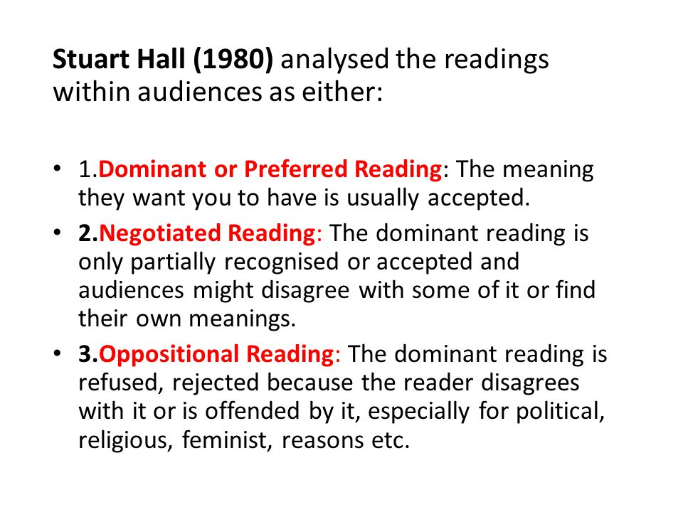 Stuart Hall (1980) analysed the readings within audiences as either: 1.Dominant or Preferred Reading: The meaning they want you to have is usually acc