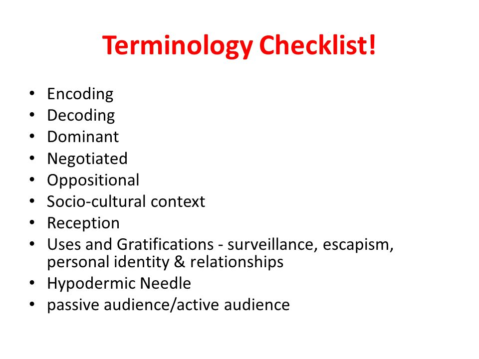Terminology Checklist! Encoding Decoding Dominant Negotiated Oppositional Socio-cultural context Reception Uses and Gratifications - surveillance, esc