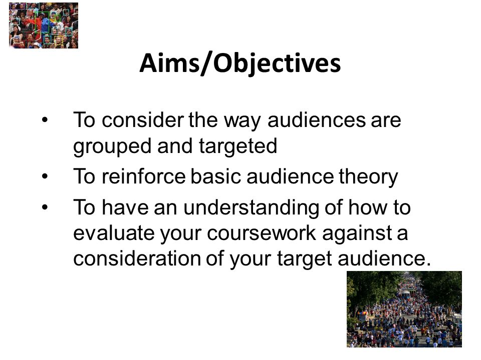 Aims/Objectives To consider the way audiences are grouped and targeted To reinforce basic audience theory To have an understanding of how to evaluate