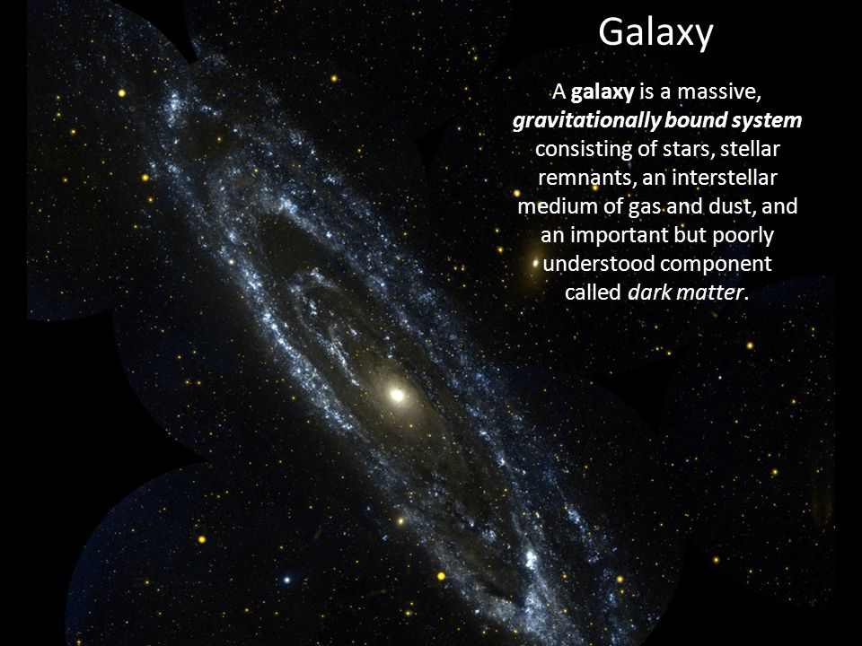Galaxy A galaxy is a massive, gravitationally bound system consisting of stars, stellar remnants, an interstellar medium of gas and dust, and an important but poorly understood component called dark matter.