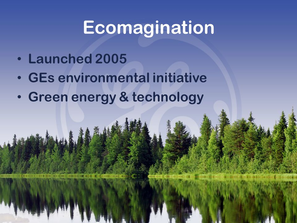 Ecomagination Launched 2005 GEs environmental initiative Green energy & technology