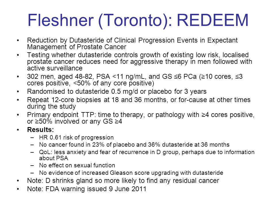 Fleshner (Toronto): REDEEM Reduction by Dutasteride of Clinical Progression Events in Expectant Management of Prostate Cancer Testing whether dutasteride controls growth of existing low risk, localised prostate cancer reduces need for aggressive therapy in men followed with active surveillance 302 men, aged 48-82, PSA <11 ng/mL, and GS ≤6 PCa (≥10 cores, ≤3 cores positive, <50% of any core positive) Randomised to dutasteride 0.5 mg/d or placebo for 3 years Repeat 12-core biopsies at 18 and 36 months, or for-cause at other times during the study Primary endpoint TTP: time to therapy, or pathology with ≥4 cores positive, or ≥50% involved or any GS ≥4 Results: –HR 0.61 risk of progression –No cancer found in 23% of placebo and 36% dutasteride at 36 months –QoL: less anxiety and fear of recurrence in D group, perhaps due to information about PSA –No effect on sexual function –No evidence of increased Gleason score upgrading with dutasteride Note: D shrinks gland so more likely to find any residual cancer Note: FDA warning issued 9 June 2011