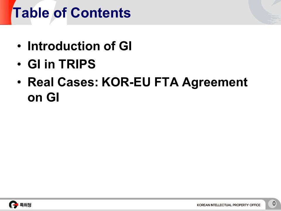 0 Table of Contents Introduction of GI GI in TRIPS Real Cases: KOR-EU FTA Agreement on GI