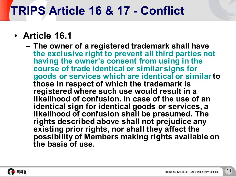 11 TRIPS Article 16 & 17 - Conflict Article 16.1 –The owner of a registered trademark shall have the exclusive right to prevent all third parties not having the owner's consent from using in the course of trade identical or similar signs for goods or services which are identical or similar to those in respect of which the trademark is registered where such use would result in a likelihood of confusion.
