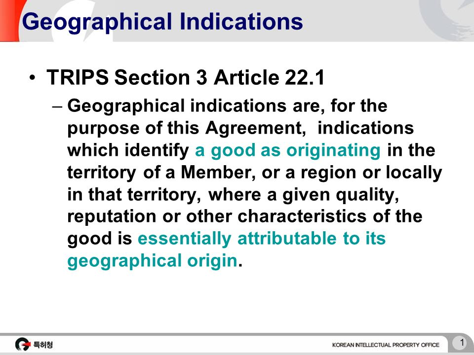 1 Geographical Indications TRIPS Section 3 Article 22.1 –Geographical indications are, for the purpose of this Agreement, indications which identify a good as originating in the territory of a Member, or a region or locally in that territory, where a given quality, reputation or other characteristics of the good is essentially attributable to its geographical origin.