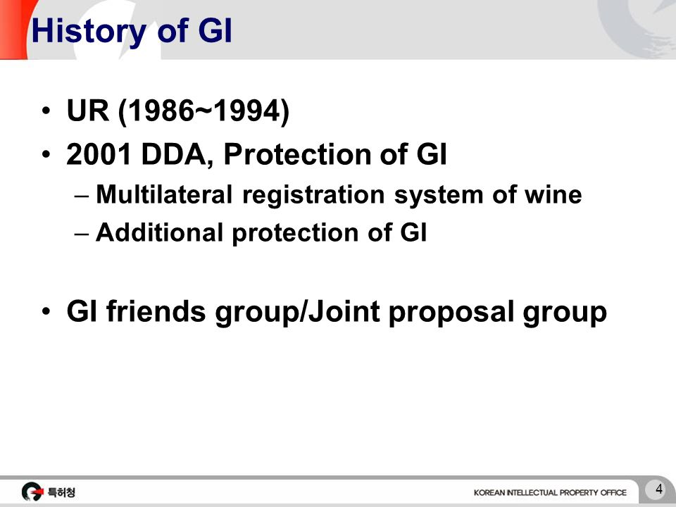 4 History of GI UR (1986~1994) 2001 DDA, Protection of GI –Multilateral registration system of wine –Additional protection of GI GI friends group/Joint proposal group
