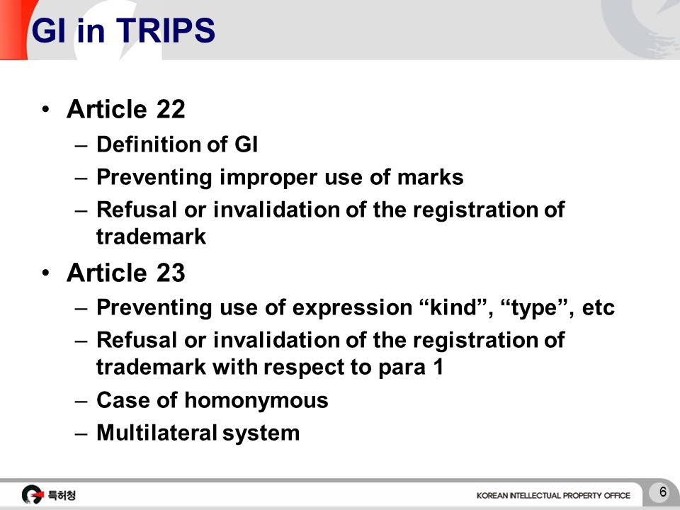 6 GI in TRIPS Article 22 –Definition of GI –Preventing improper use of marks –Refusal or invalidation of the registration of trademark Article 23 –Preventing use of expression kind , type , etc –Refusal or invalidation of the registration of trademark with respect to para 1 –Case of homonymous –Multilateral system