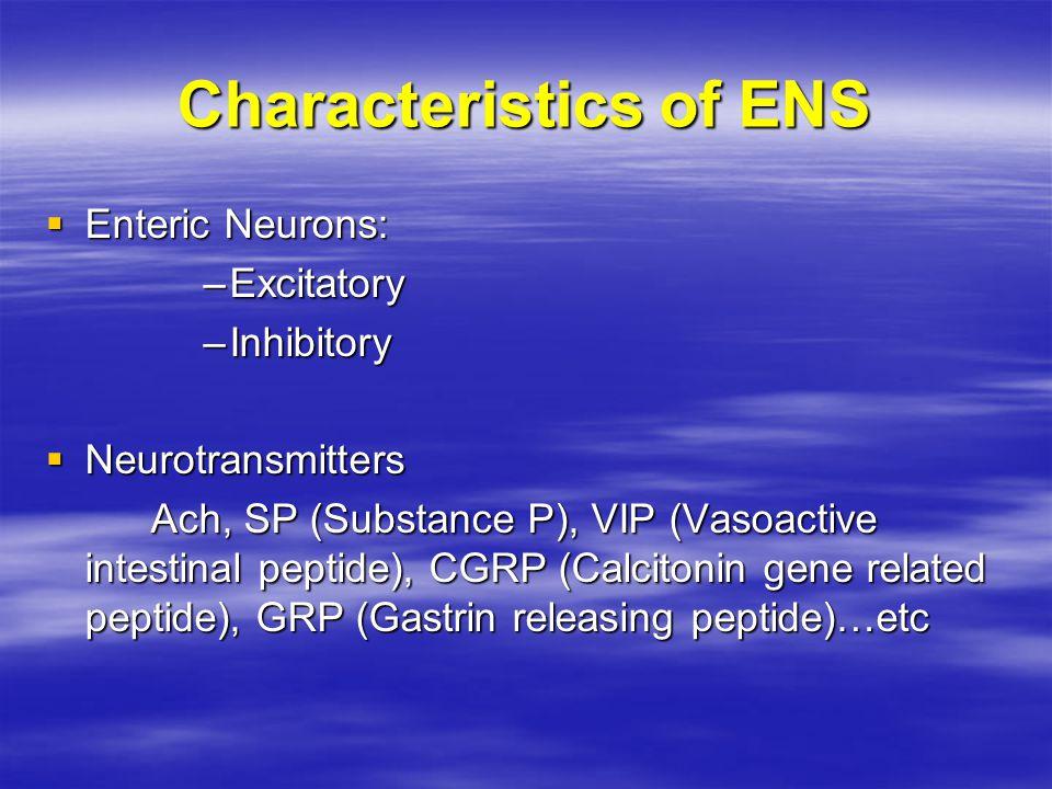 Characteristics of ENS  Enteric Neurons: –Excitatory –Inhibitory  Neurotransmitters Ach, SP (Substance P), VIP (Vasoactive intestinal peptide), CGRP