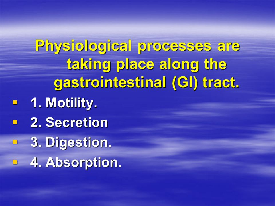 Physiological processes are taking place along the gastrointestinal (GI) tract.  1. Motility.  2. Secretion  3. Digestion.  4. Absorption.