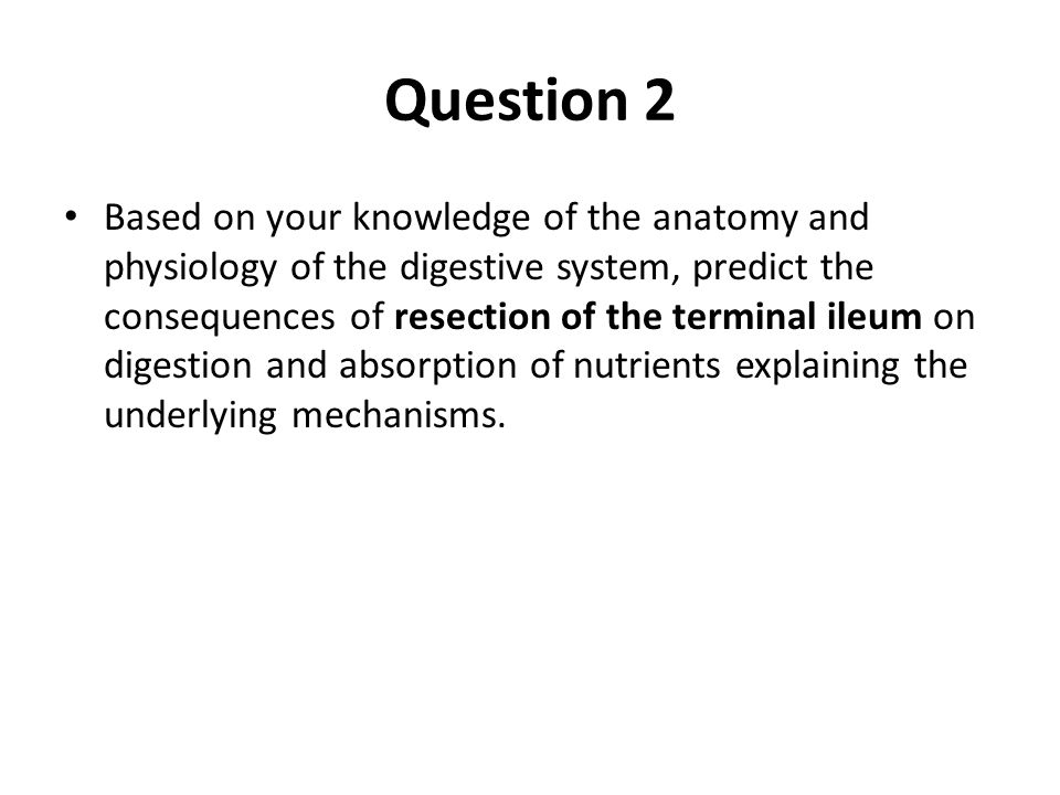 Question 2 Based on your knowledge of the anatomy and physiology of the digestive system, predict the consequences of resection of the terminal ileum on digestion and absorption of nutrients explaining the underlying mechanisms.