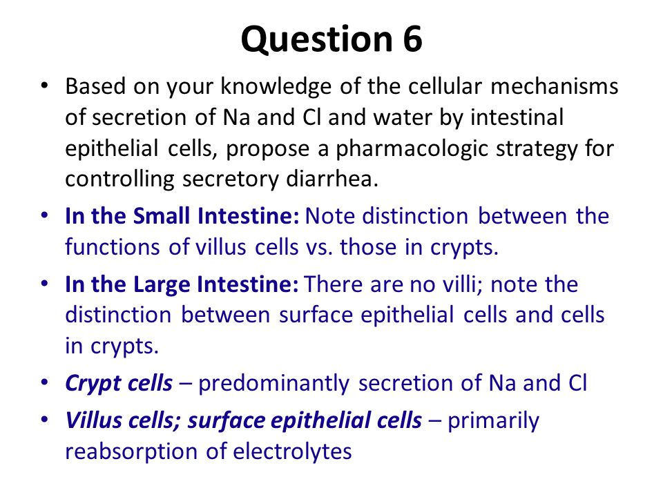 Question 6 Based on your knowledge of the cellular mechanisms of secretion of Na and Cl and water by intestinal epithelial cells, propose a pharmacologic strategy for controlling secretory diarrhea.