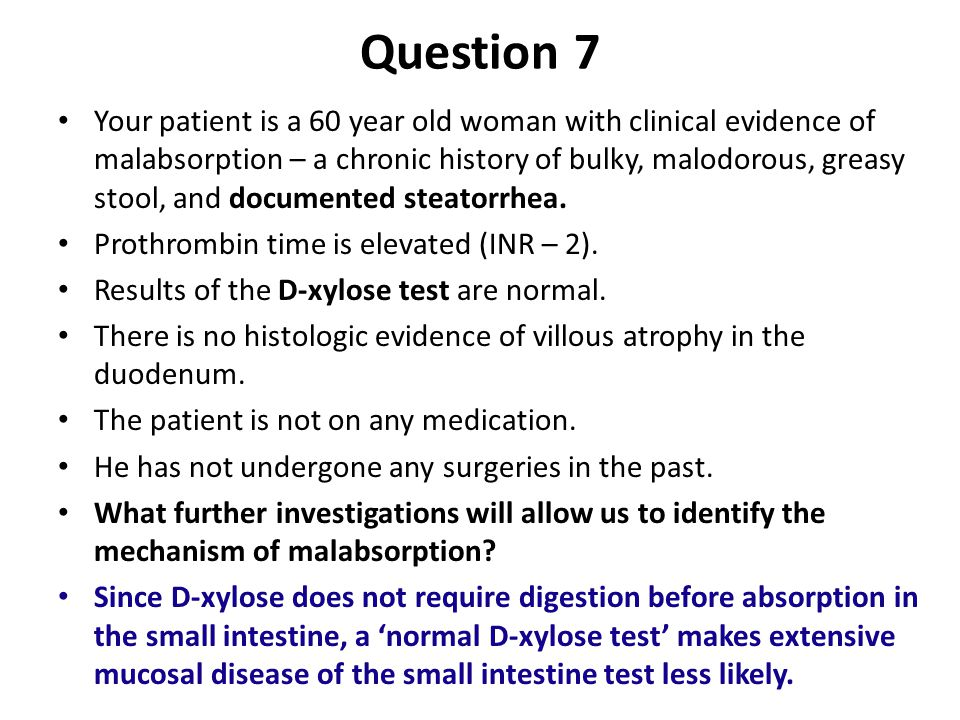 Question 7 Your patient is a 60 year old woman with clinical evidence of malabsorption – a chronic history of bulky, malodorous, greasy stool, and documented steatorrhea.