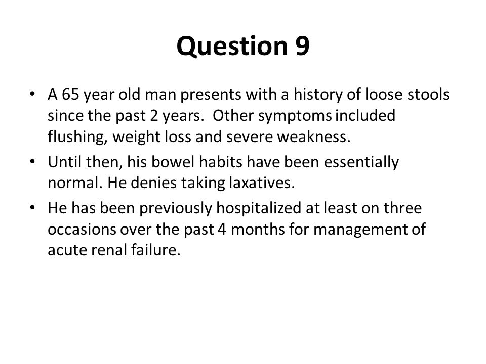Question 9 A 65 year old man presents with a history of loose stools since the past 2 years. Other symptoms included flushing, weight loss and severe