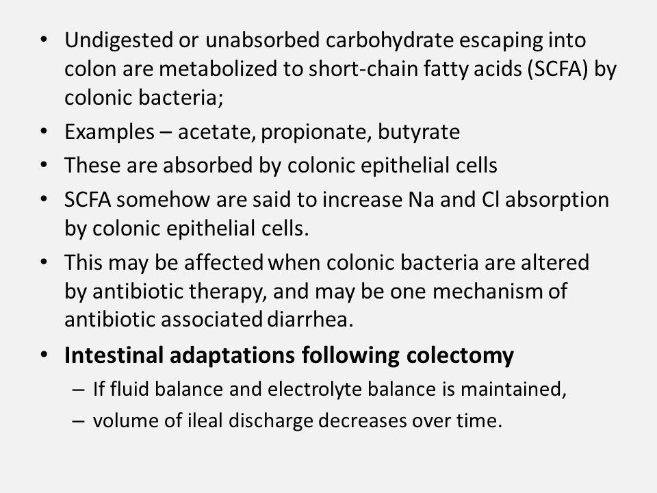 Undigested or unabsorbed carbohydrate escaping into colon are metabolized to short-chain fatty acids (SCFA) by colonic bacteria; Examples – acetate, propionate, butyrate These are absorbed by colonic epithelial cells SCFA somehow are said to increase Na and Cl absorption by colonic epithelial cells.