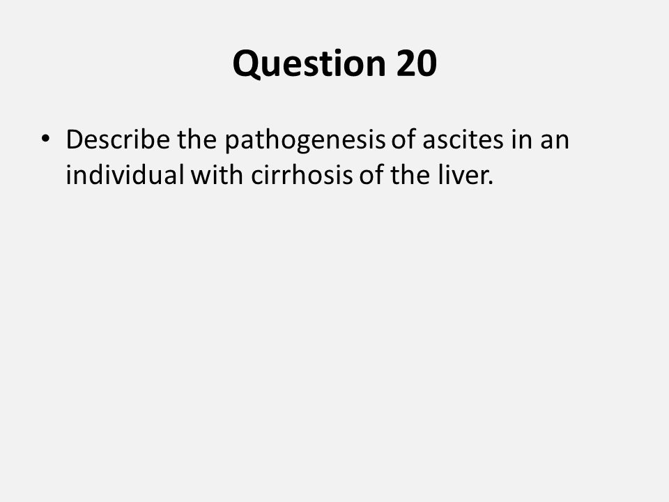 Question 20 Describe the pathogenesis of ascites in an individual with cirrhosis of the liver.
