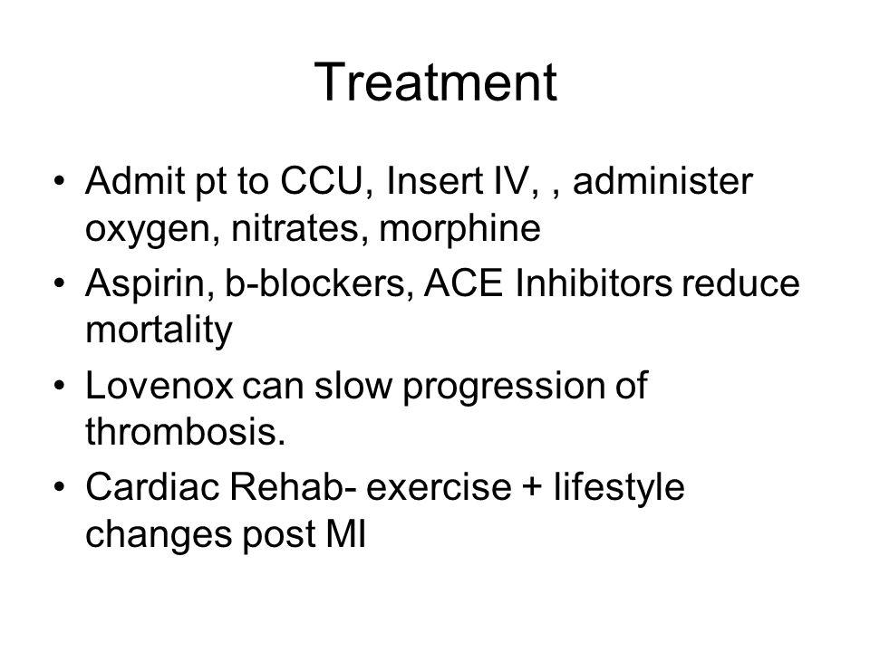 Treatment Admit pt to CCU, Insert IV,, administer oxygen, nitrates, morphine Aspirin, b-blockers, ACE Inhibitors reduce mortality Lovenox can slow pro