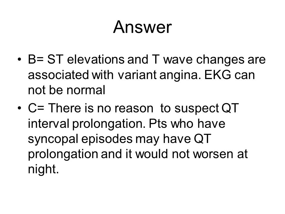 Answer B= ST elevations and T wave changes are associated with variant angina. EKG can not be normal C= There is no reason to suspect QT interval prol