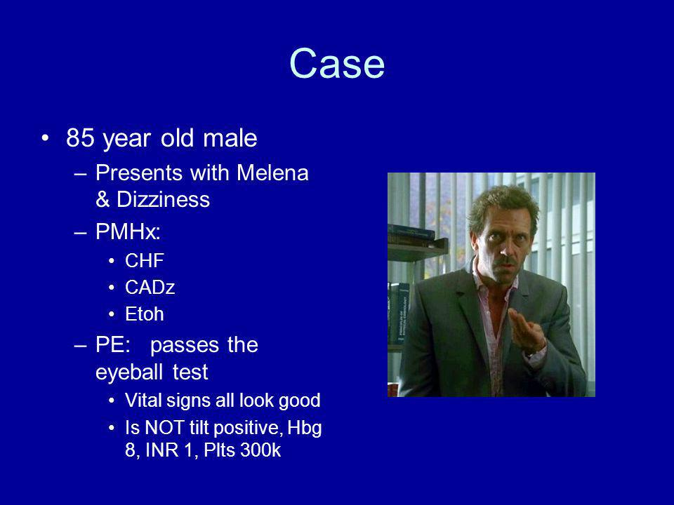 Case 85 year old male –Presents with Melena & Dizziness –PMHx: CHF CADz Etoh –PE: passes the eyeball test Vital signs all look good Is NOT tilt positive, Hbg 8, INR 1, Plts 300k