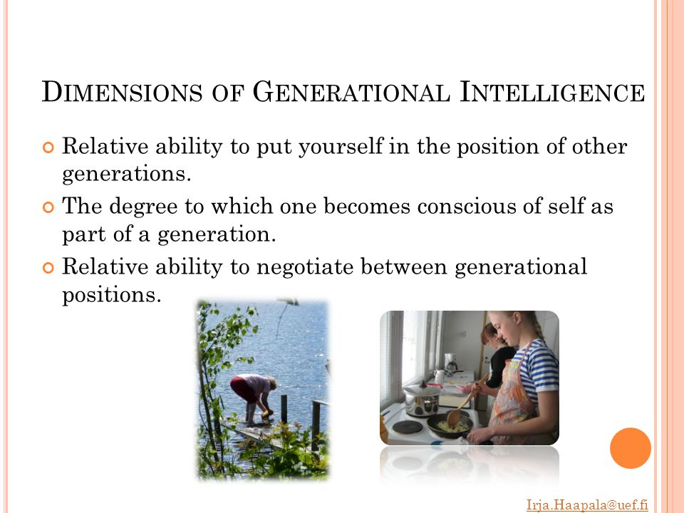 Irja.Haapala@uef.fi D IMENSIONS OF G ENERATIONAL I NTELLIGENCE Relative ability to put yourself in the position of other generations.
