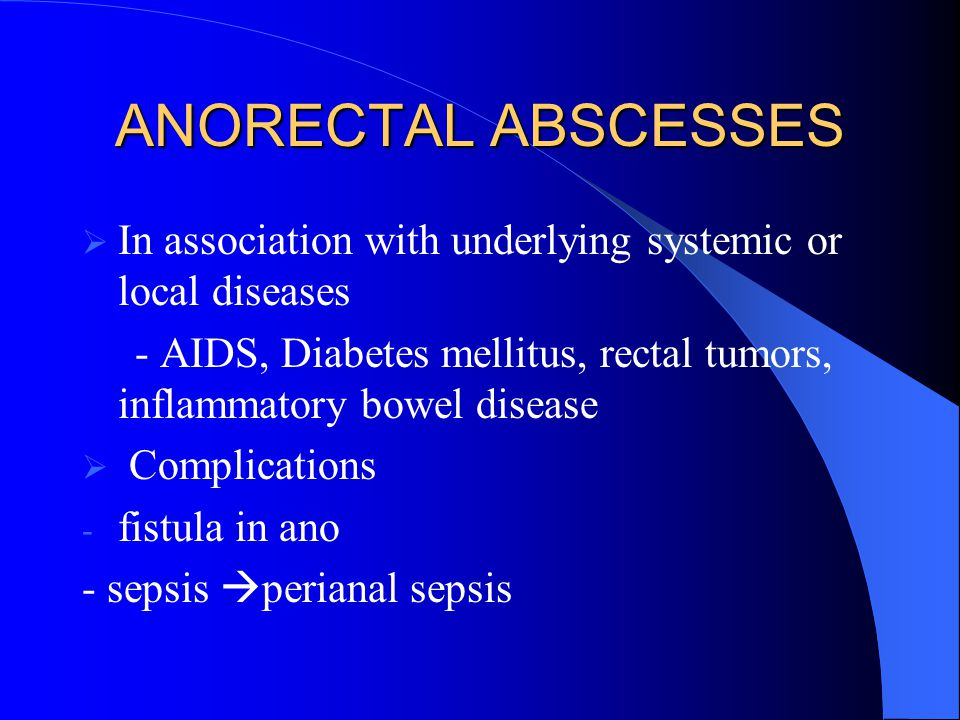 ANORECTAL ABSCESSES  In association with underlying systemic or local diseases - AIDS, Diabetes mellitus, rectal tumors, inflammatory bowel disease 