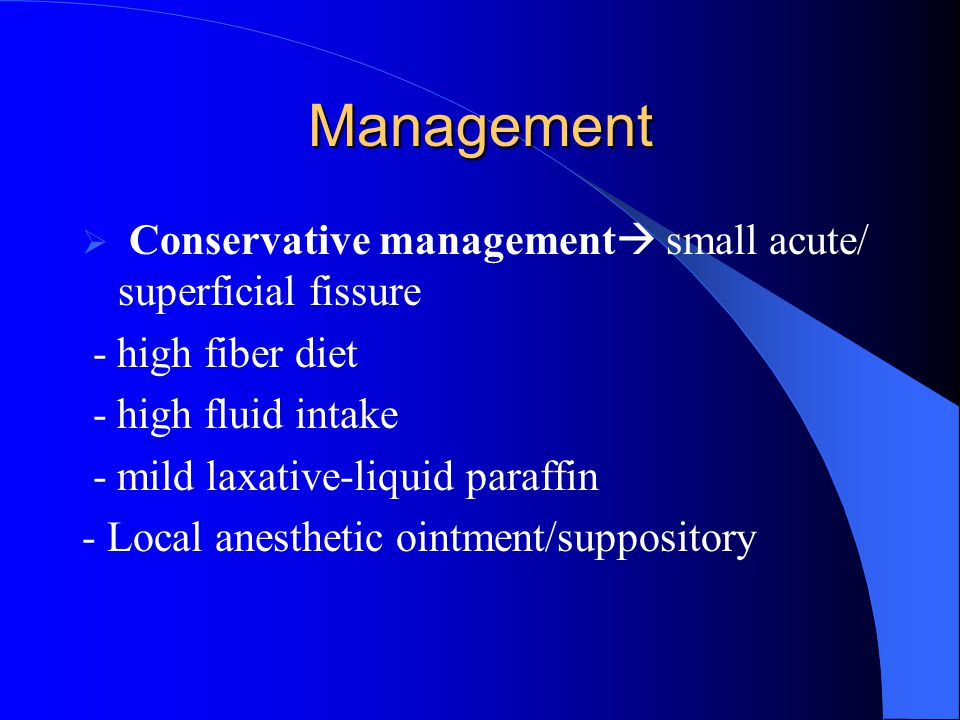 Management  Conservative management  small acute/ superficial fissure - high fiber diet - high fluid intake - mild laxative-liquid paraffin - Local