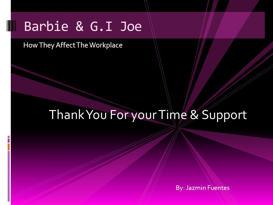 How They Affect The Workplace Barbie & G.I Joe By: Jazmin Fuentes Thank You For your Time & Support