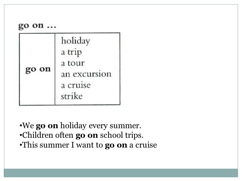 We go on holiday every summer. Children often go on school trips. This summer I want to go on a cruise