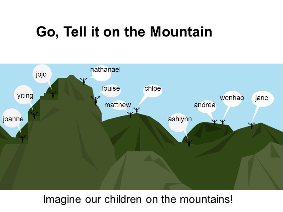 nathanael louise matthew chloe ashlynn andrea wenhaojane jojo yiting joanne Imagine our children on the mountains! Go, Tell it on the Mountain