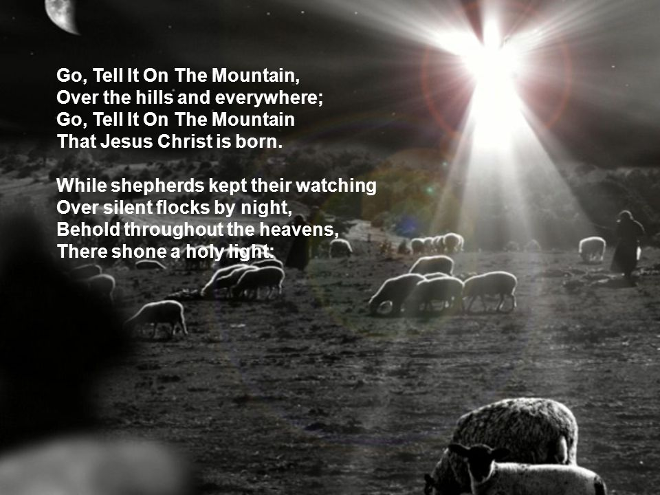 Go, Tell It On The Mountain, Over the hills and everywhere; Go, Tell It On The Mountain That Jesus Christ is born. While shepherds kept their watching