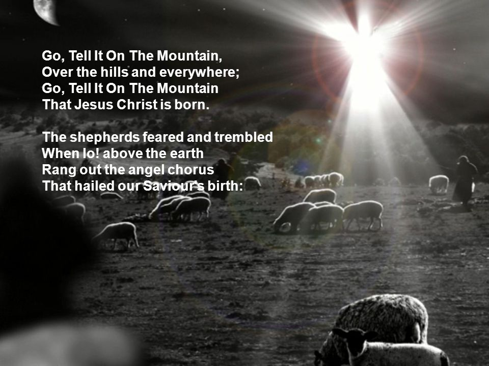 Go, Tell It On The Mountain, Over the hills and everywhere; Go, Tell It On The Mountain That Jesus Christ is born. The shepherds feared and trembled W
