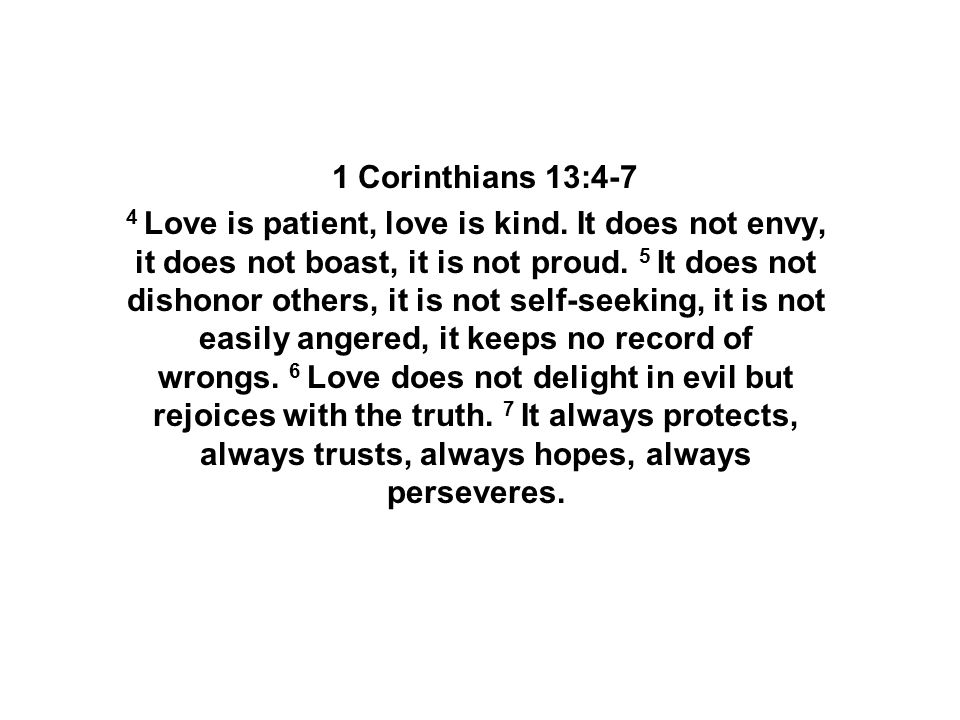 1 Corinthians 13:4-7 4 Love is patient, love is kind. It does not envy, it does not boast, it is not proud. 5 It does not dishonor others, it is not s