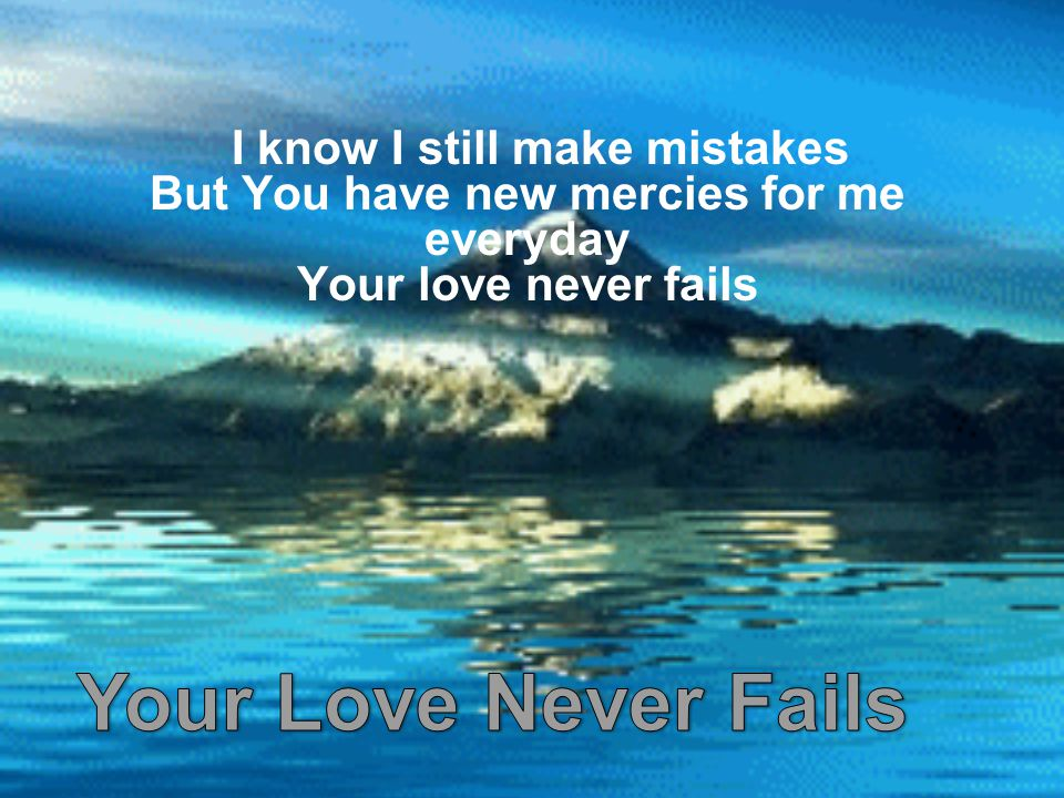 I know I still make mistakes But You have new mercies for me everyday Your love never fails