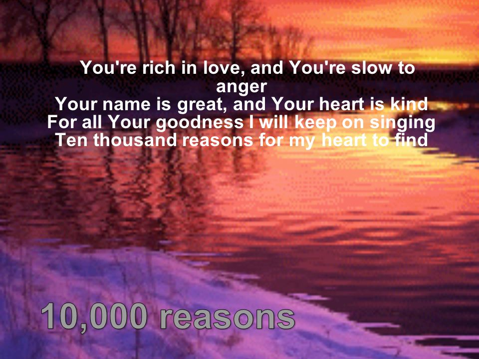 You're rich in love, and You're slow to anger Your name is great, and Your heart is kind For all Your goodness I will keep on singing Ten thousand rea