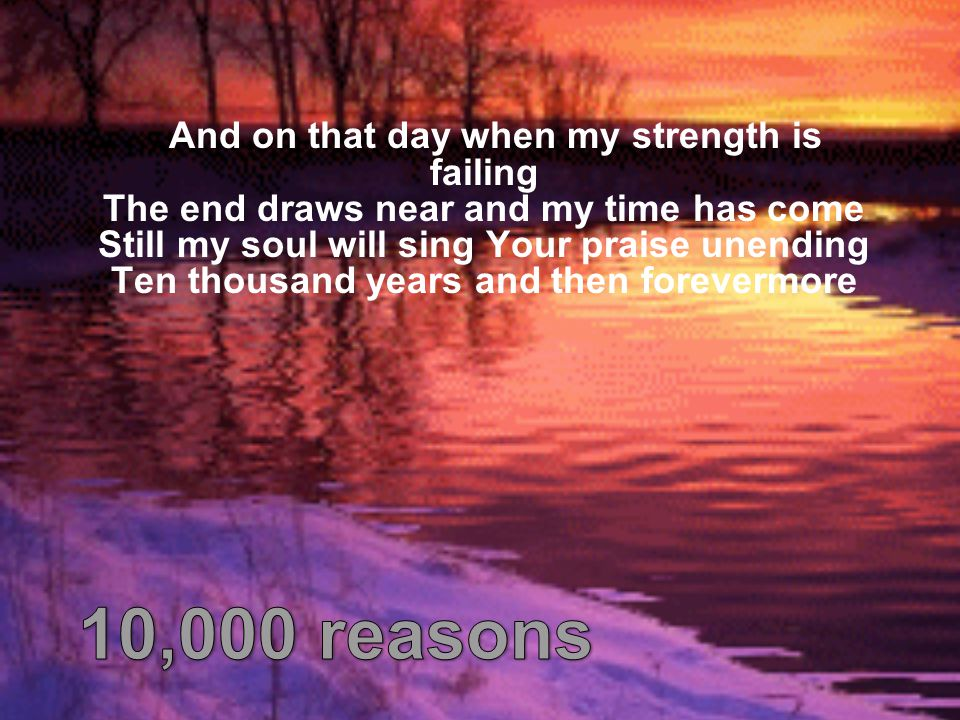 And on that day when my strength is failing The end draws near and my time has come Still my soul will sing Your praise unending Ten thousand years an