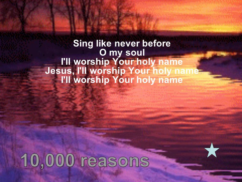 Sing like never before O my soul I'll worship Your holy name Jesus, I'll worship Your holy name I'll worship Your holy name