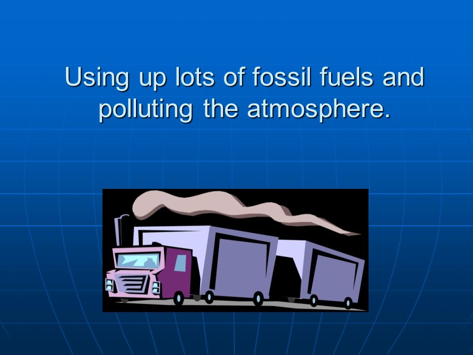 Using up lots of fossil fuels and polluting the atmosphere.