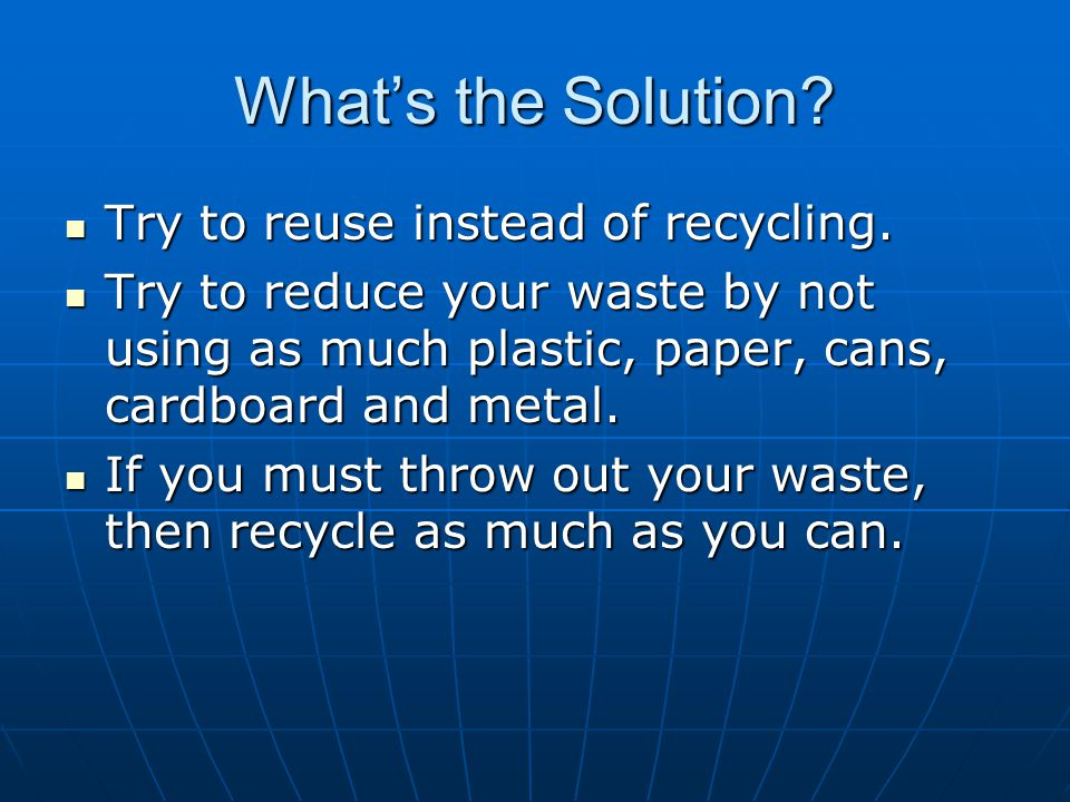 What's the Solution. Try to reuse instead of recycling.