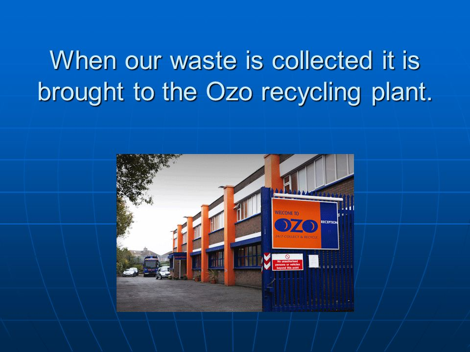 When our waste is collected it is brought to the Ozo recycling plant.
