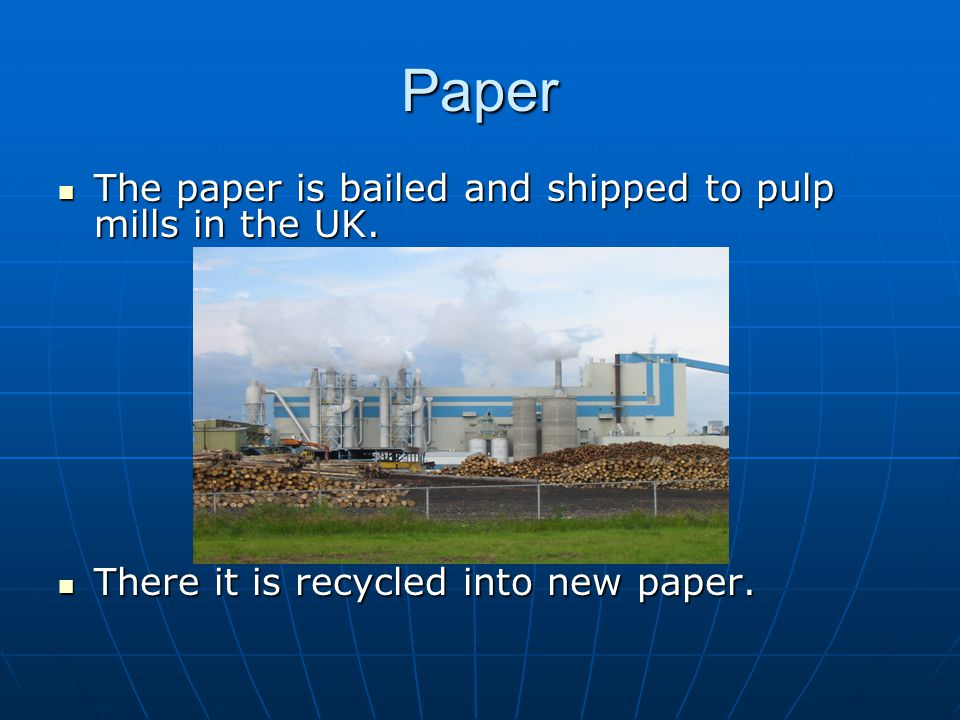 Paper The paper is bailed and shipped to pulp mills in the UK. The paper is bailed and shipped to pulp mills in the UK. There it is recycled into new