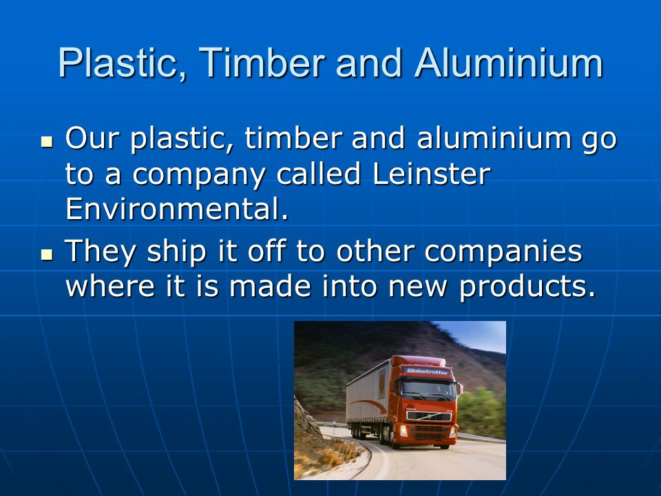 Plastic, Timber and Aluminium Our plastic, timber and aluminium go to a company called Leinster Environmental.